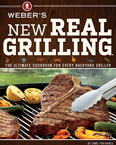 Weber's New Real Grilling: The Ultimate Cookbook for Every Backyard Griller Barbecuing Cookery Cooking Grilling Outdoor Wok
