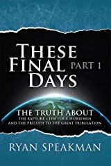 These Final Days, Part 1: The Truth about the Rapture, the Four Horsemen, and the Prelude to the Great Tribulation Kindle Edition