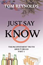 Just Say Know: The Inconvenient Truth About Drugs