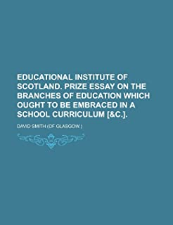Educational Institute of Scotland. Prize Essay on the Branches of Education Which Ought to Be Embraced in a School Curricu...