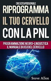 Crescita personale - Riprogramma il tuo cervello con la PNL. Programmazione Neuro-linguistica - Il manuale di uso del Cerv...