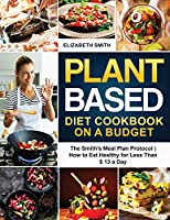Plant Based Diet Cookbook on a Budget: The Smith's Meal Plan Protocol How to Eat Healthy for Less Than $ 13 a Day (The Smith's Meal Plan Cookbook)