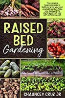 Raised Bed Gardening: FULL COLOR EDITION - The complete beginners guide to build and grow your own vegetable garden. Make your backyard the starting point of your self-sufficiency path