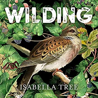 Wilding     The Return of Nature to a British Farm              By:                                                                                                                                 Isabella Tree                               Narrated by:                                                                                                                                 Isabella Tree                      Length: 12 hrs and 22 mins     44 ratings     Overall 4.9