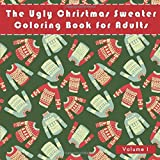 The Ugly Christmas Sweater Coloring Book For Adults: A Humorous Art Therapy Book for Relaxation and Calm (Funny and humorous novelty gifts for the holiday season)