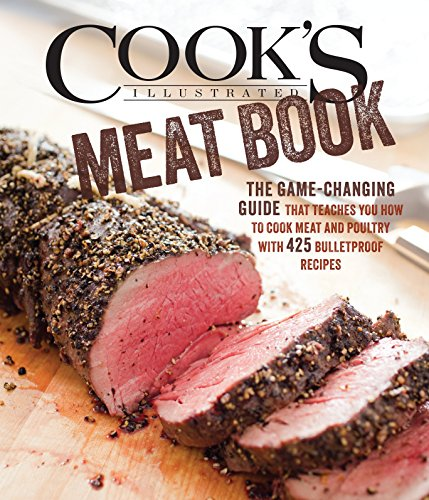 The Cook's Illustrated Meat Book: The Game Changing Guide That Teaches You How to Cook Meat and Poultry with 425 Bulletproof Recipes