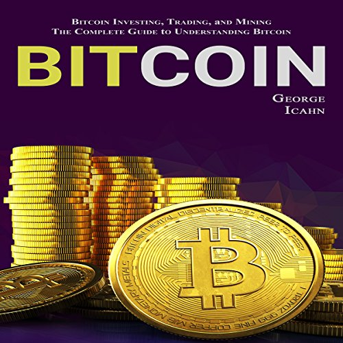 Bitcoin: Bitcoin Investing, Bitcoin Trading, Bitcoin Mining - The Complete Guide to Understanding Bitcoin audiobook cover art
