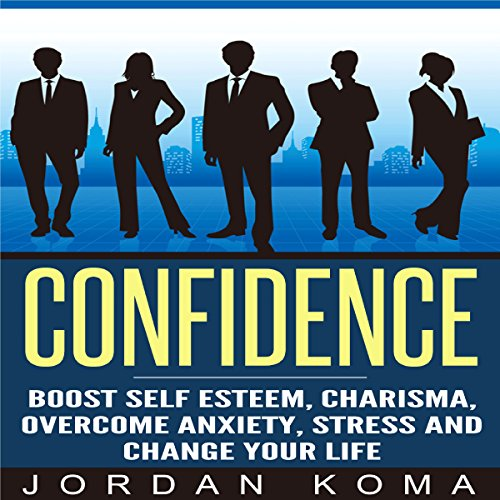Confidence: Boost Self Esteem, Charisma, Overcome Anxiety, Stress and Change Your Life audiobook cover art