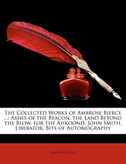 The Collected Works of Ambrose Bierce ...: Ashes of the Beacon. the Land Beyond the Blow. for the Ahkoond. John Smith, Lib...