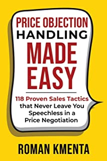 Price Objection Handling Made Easy: 118 Proven Sales Tactics, that Never Leave You Speechless in a Price Negotiation