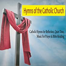 Hymns of the Catholic Church: Catholic Hymns for Reflection, Quiet Time, Music for Prayer & Bible Reading