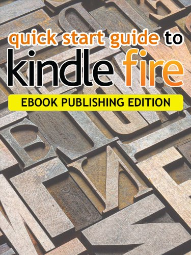 Quick Start Guide To Kindle Fire - Publishing Edition
