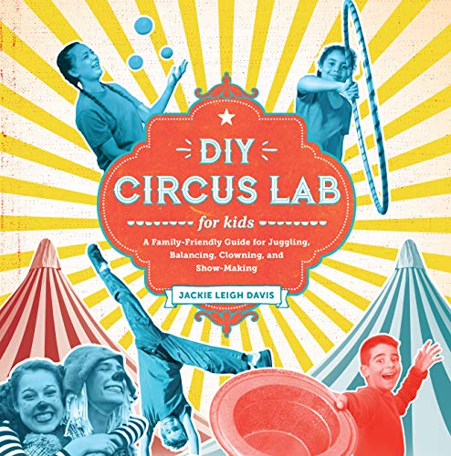 DIY Circus Lab for Kids: A Family- Friendly Guide for Juggling, Balancing, Clowning, and Show-Making (Lab Series for Kids, Band 14)