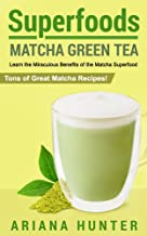Superfoods: Matcha Green Tea: Learn the Miraculous Benefits of the Matcha Superfood and Tons of Great Matcha Recipes (supe...