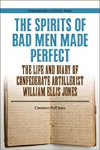 The Spirits of Bad Men Made Perfect: The Life and Diary of Confederate Artillerist William Ellis Jones (Engaging the Civil...