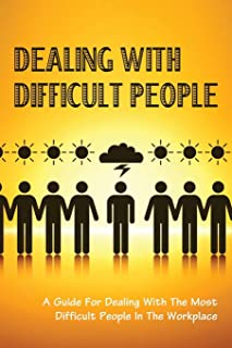Dealing With Difficult People: A Guide For Dealing With The Most Difficult People In The Workplace: Workplace Strategies F...