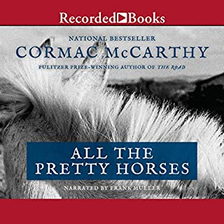 All the Pretty Horses     The Border Trilogy, Book One              Written by:                                                                                                                                 Cormac McCarthy                               Narrated by:                                                                                                                                 Frank Muller                      Length: 10 hrs and 3 mins     16 ratings     Overall 4.4