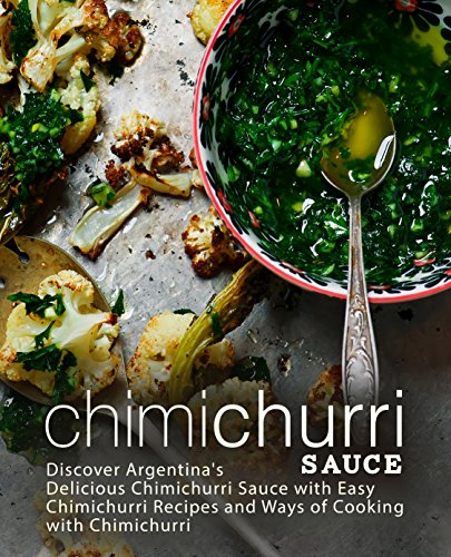 Chimichurri Sauce: Discover Argentina's Delicious Chimichurri Sauce with Easy Chimichurri Recipes and Ways of Cooking with Chimichurri (English Edition)