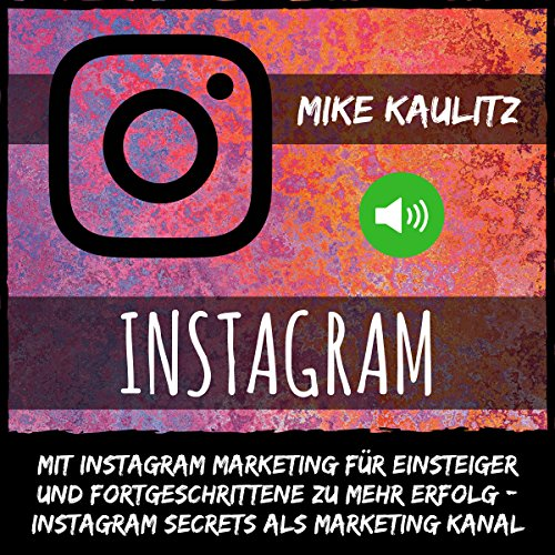 Instagram: Mit Instagram Marketing für Einsteiger und Fortgeschrittene zu mehr Erfolg – Instagram Secrets als Marketing Kanal audiobook cover art