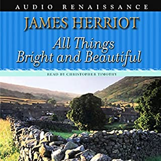 All Things Bright and Beautiful                   By:                                                                                                                                 James Herriot                               Narrated by:                                                                                                                                 Christopher Timothy                      Length: 13 hrs and 25 mins     1,882 ratings     Overall 4.8