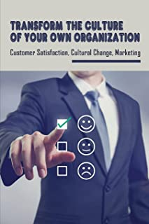 Transform The Culture Of Your Own Organization: Customer Satisfaction, Cultural Change, Marketing: Signature Service Strat...