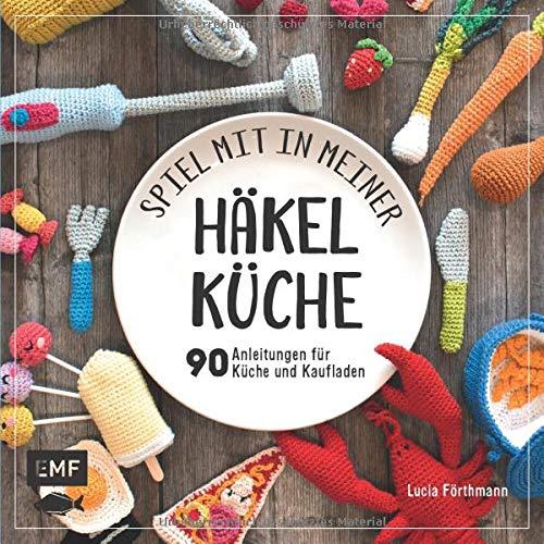 Spiel mit in meiner Häkelküche: Über 90 Anleitungen für Kinderküche und Kaufladen
