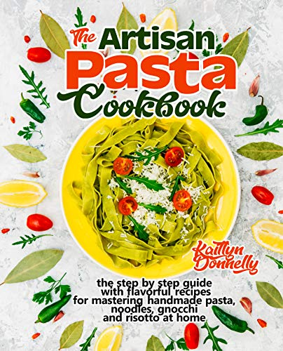 The Artisan Pasta Cookbook: The Step by Step Guide with Flavorful Recipes for Mastering Handmade Pasta, Noodles, Gnocchi and Risotto at Home (Artisan Cooking and Baking Book 2) (English Edition)