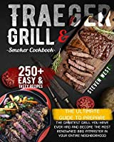 Traeger Grill & Smoker Cookbook: The Complete Guide to Prepare the Greatest Grill You Have Ever Had and Become the Most Renowned BBQ Pitmasters in Your Entire Neighborhood - 250+ Recipes Included
