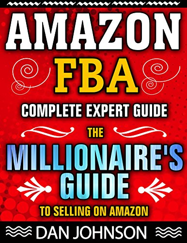 AMAZON FBA: Complete Expert Guide: The Millionaire's Guide to Selling on Amazon (Fulfillment By Amazon, Amazon FBA, How to Find Suppliers for Amazon FBA, ... Sell on Amazon, M Book 1) (English Edition)