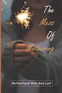 The Mess Of Mothering: Motherhood Won And Lost: A Self-Transformation Story