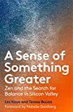 A Sense of Something Greater: Zen and the Search for Balance in Silicon Valley - Les Kaye