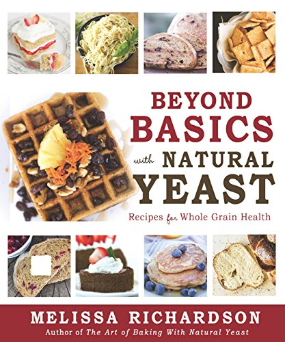 Beyond Basics with Natural Yeast: Recipes for Whole Grain Health