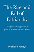 The Rise and Fall of Patriarchy: Changing Our Approach to Justice, Leadership, and Power