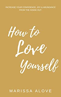 How to Love Yourself: Increase your confidence, joy & abundance from the inside out.
