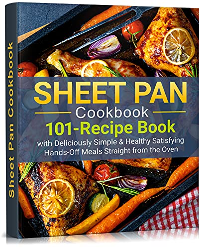 SHEET PAN COOKBOOK: 101-Recipe Book With Deliciously Simple & Healthy Satisfying Hands-Off Meals Straight from the Oven (one pot, 1 dish, everything, chicken, dinners, suppers, full sheet)