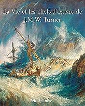 La vie et les chefs-d'œuvre de J.M.W. Turner (French Edition)
