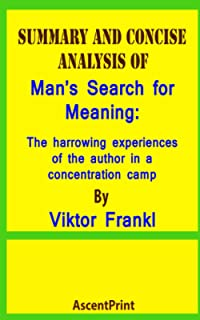 SUMMARY AND CONCISE ANALYSIS OF Man's Search for Meaning: The harrowing experiences of the author in a concentration camp ...