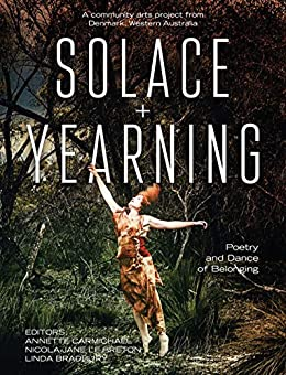 Solace + Yearning – Poetry and Dance of Belonging: A Community Arts Project from Denmark, Western Australia by [Annette Carmichael, Nicola-Jane le Breton, Linda Bradbury]