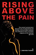 Rising above the Pain: One woman's personal story about the pain of endometriosis and infertility.