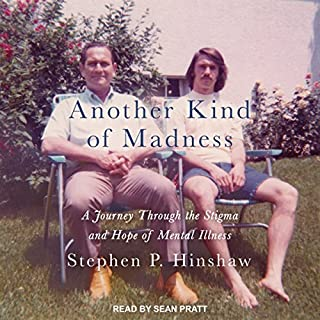 Another Kind of Madness     A Journey Through the Stigma and Hope of Mental Illness              By:                                                                                                                                 Stephen P. Hinshaw                               Narrated by:                                                                                                                                 Sean Pratt                      Length: 9 hrs and 9 mins     22 ratings     Overall 4.3