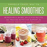 Healing Smoothies: 100 Research-Based, Delicious Recipes That Provide Nutrition Support for Cancer...