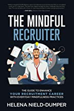 The Mindful Recruiter: The Guide to enhance your Recruitment Career with everyday Mindfulness practices