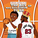 The Boy Who Would Grow Up to Be: Nba Basketball Player Children's Book (Lebron James, Band 23) - A. D. Largie