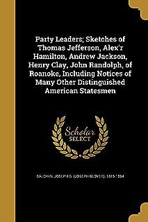 Party Leaders; Sketches of Thomas Jefferson, Alex'r Hamilton, Andrew Jackson, Henry Clay, John Randolph, of Roanoke, Inclu...