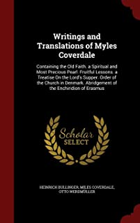 Writings and Translations of Myles Coverdale: Containing the Old Faith. a Spiritual and Most Precious Pearl. Fruitful Lessons. a Treatise On the ... Abridgement of the Enchiridion of Erasmus