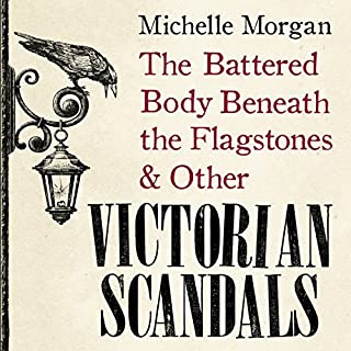 The Battered Body Beneath the Flagstones & Other Victorian Scandals                   By:                                                                                                                                 Michelle Morgan                               Narrated by:                                                                                                                                 Anne Dover                      Length: 10 hrs and 31 mins     55 ratings     Overall 4.1