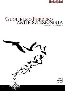 Guglielmo Ferrero antiprotezionista (Liberismi italiani Vol. 1) (Italian Edition)
