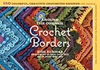 Around The Corner Crochet Borders: 150 Colorful, Creative Edging Designs With Charts & Instructions