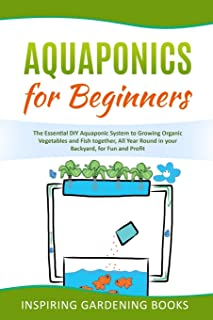Aquaponics for Beginners: The Essential DIY Aquaponic System to Growing Organic Vegetables and Fish together, All Year Rou...