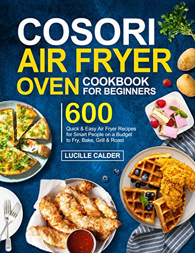 COSORI Air Fryer Oven Cookbook for Beginners: 600 Quick & Easy Air Fryer Recipes for Smart People on a Budget to Fry, Bake, Grill & Roast by [Lucille  Calder]